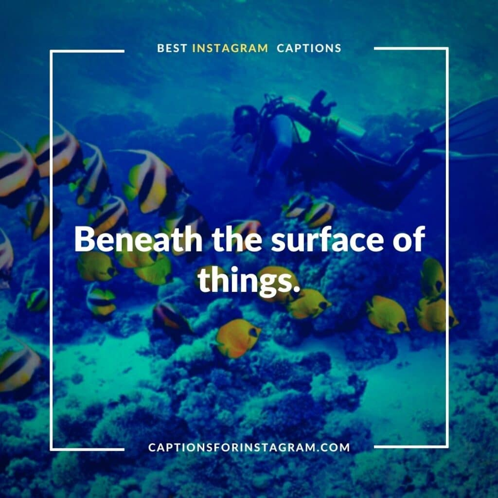 Beneath the surface of things. - Scuba Diving Captions for Instagram