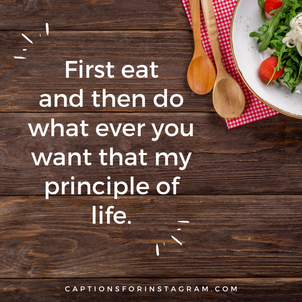 First eat and then do what ever you want that my principle of life.