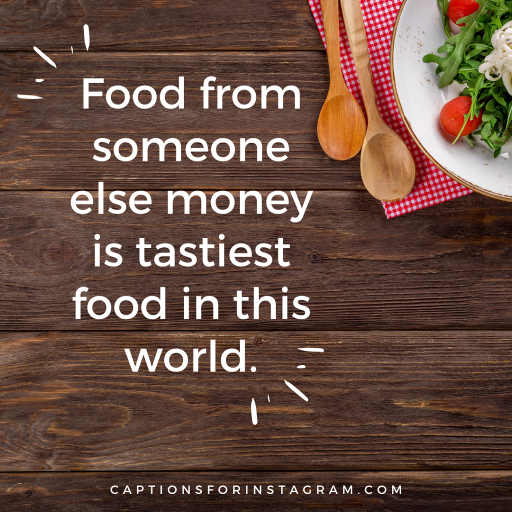 Food from someone else money is tastiest food captions in this world.