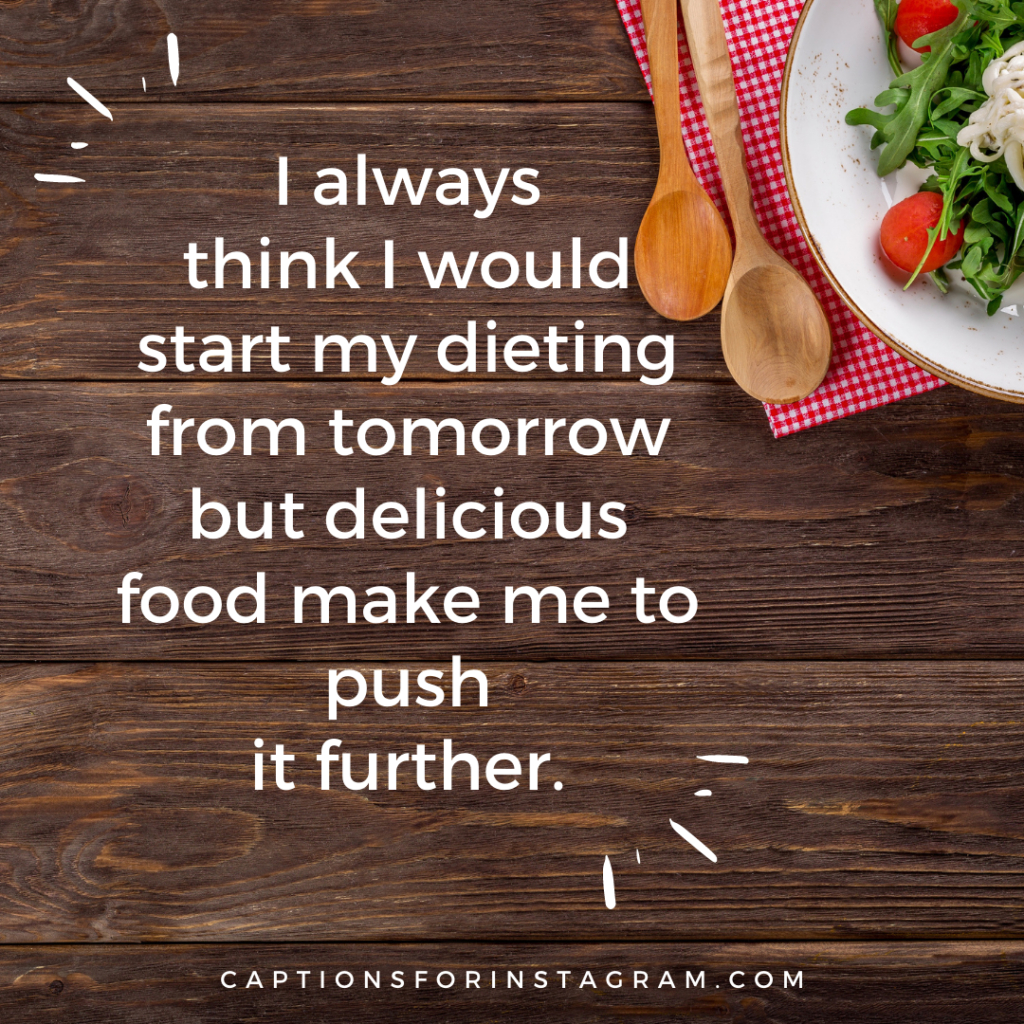 I always think I would start my dieting from tomorrow but delicious food make me food captions for insagram to push it further.