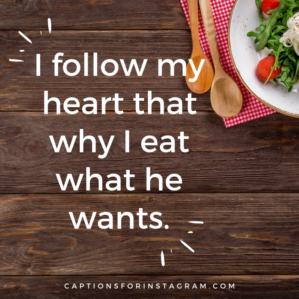 I follow my heart that why I eat what he wants.