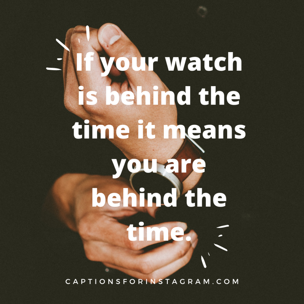If your watch is behind the time it means you are behind the time - Watch Captions for Instagram