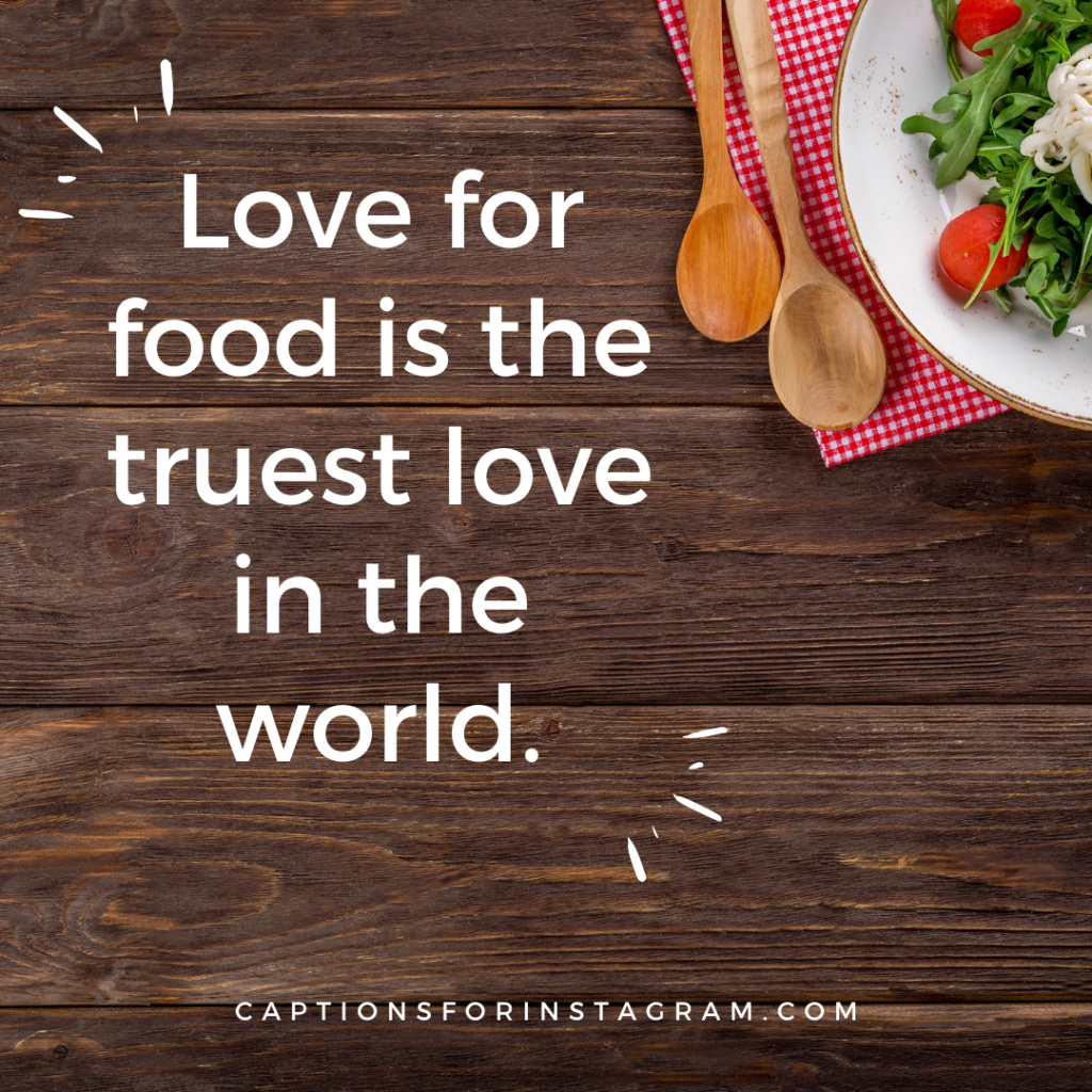 Love for food is the truest love in the world.