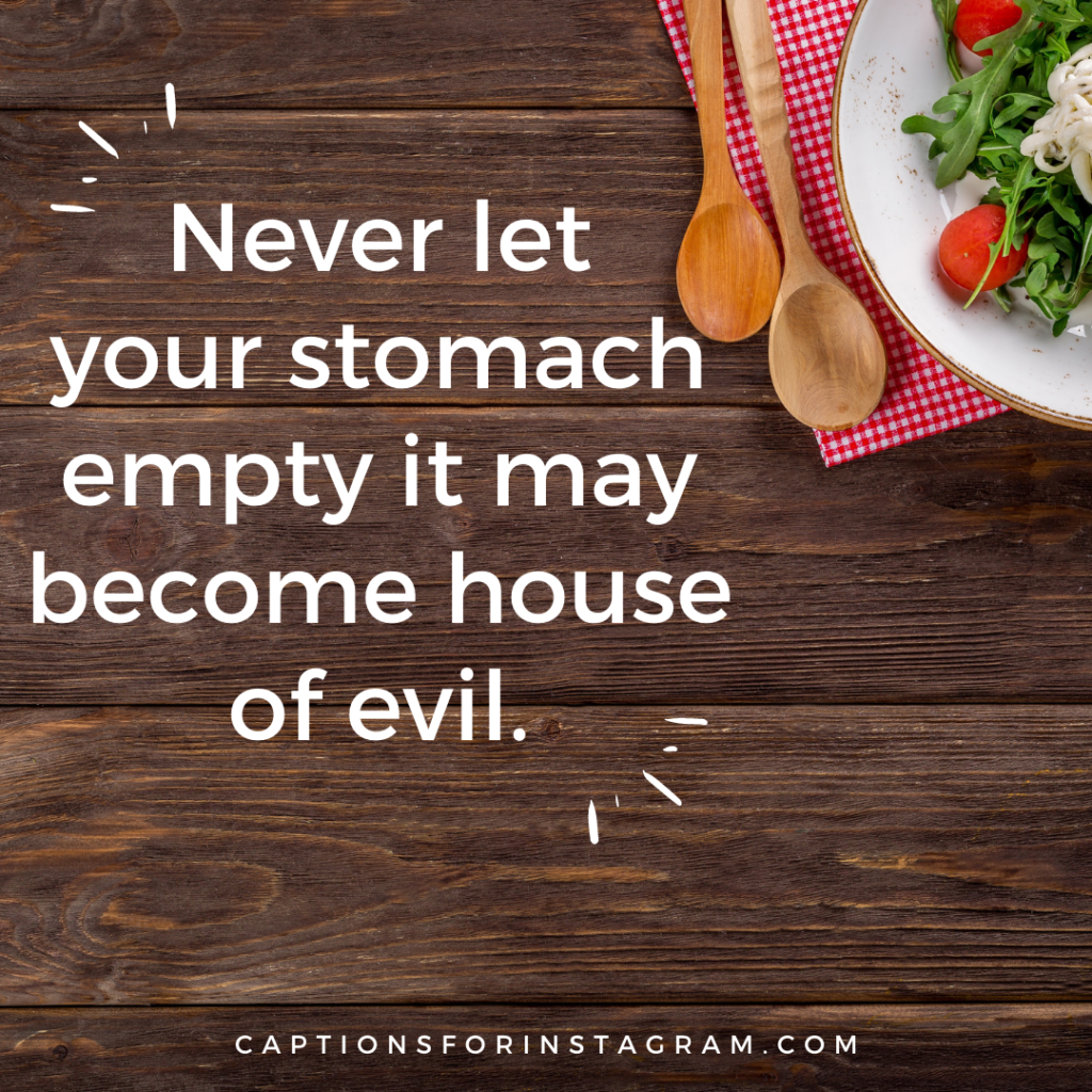 Never let your stomach empty it may become house of evil.