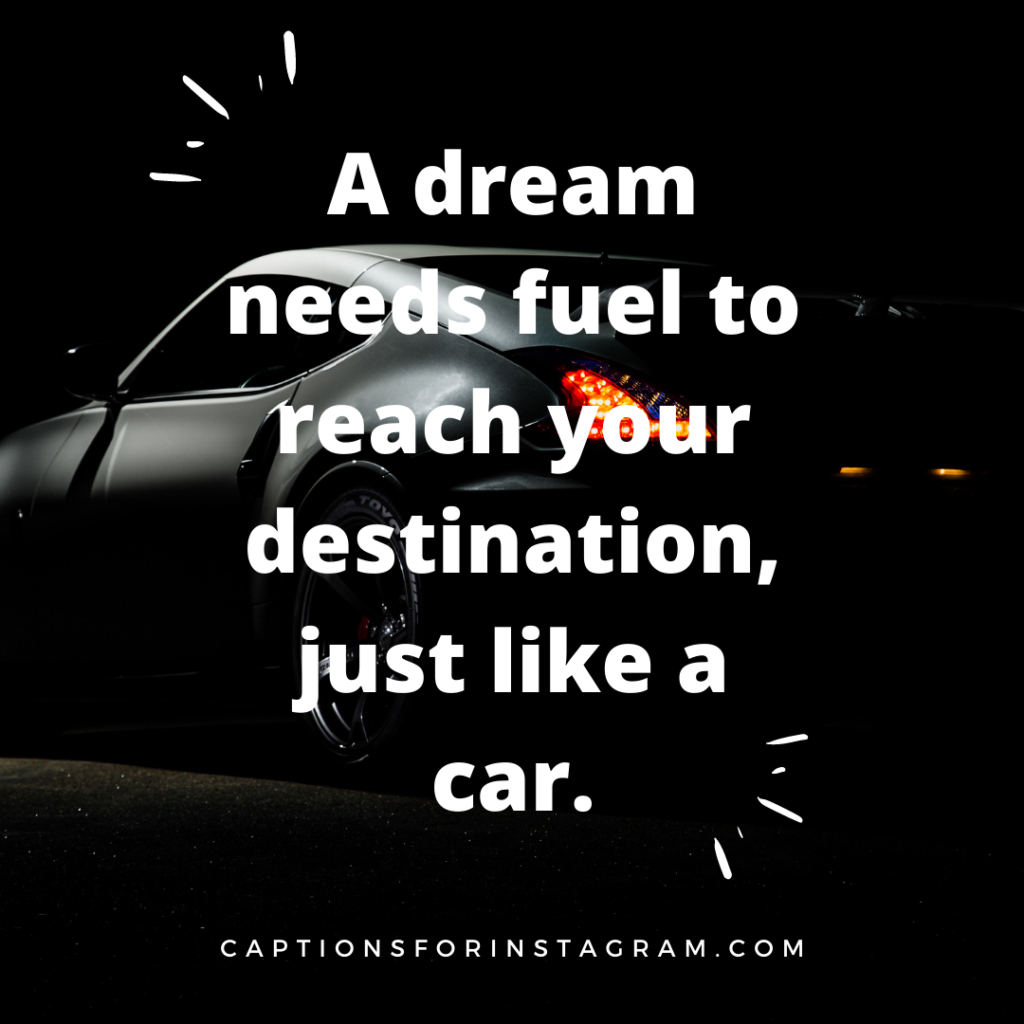 A dream needs fuel to reach your destination, just like a car.