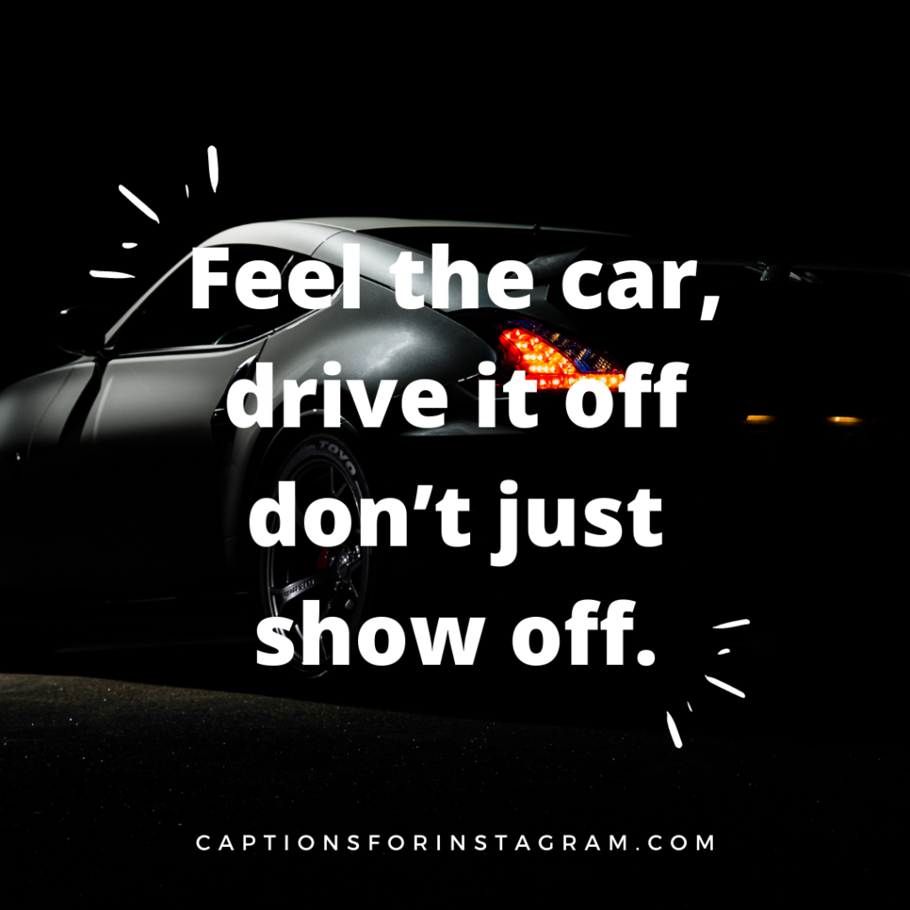 Feel the car, drive it off don't just show off.