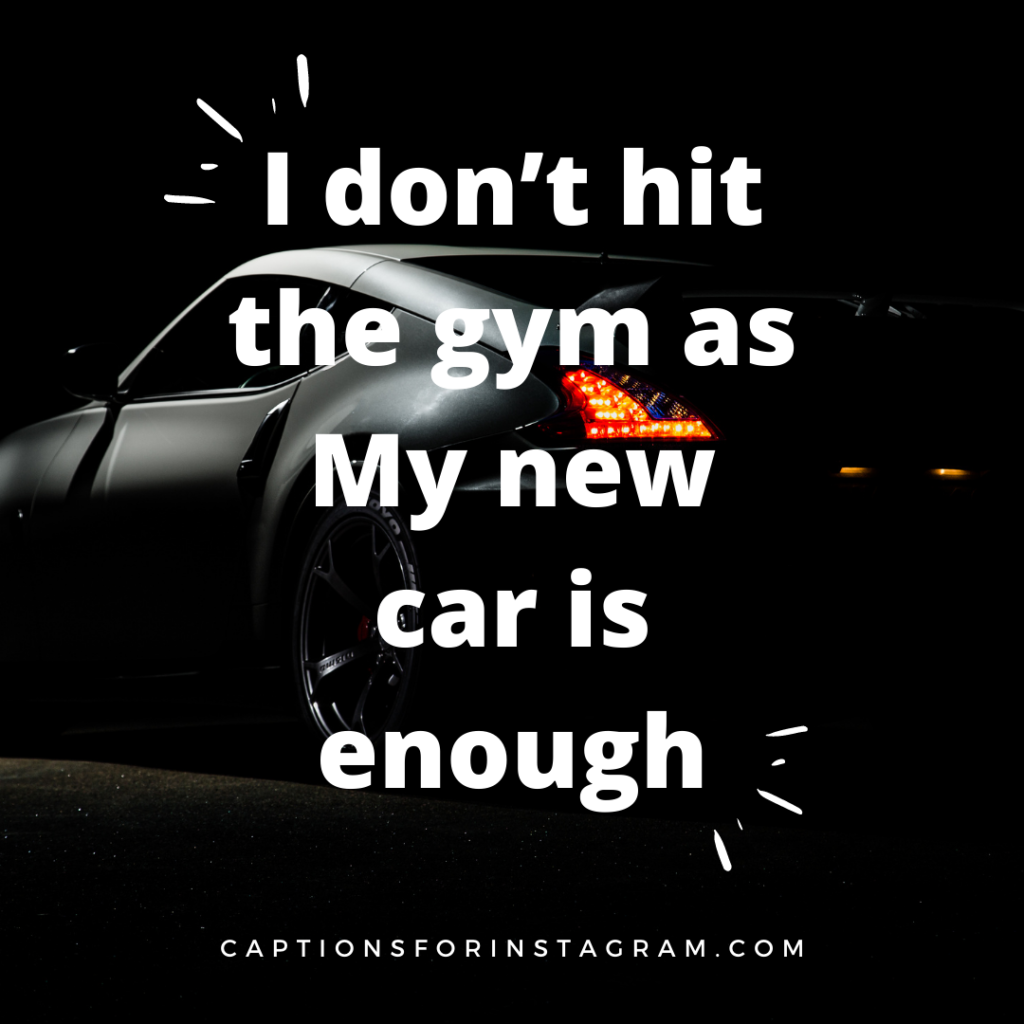 I don't hit the gym as My new car is enough