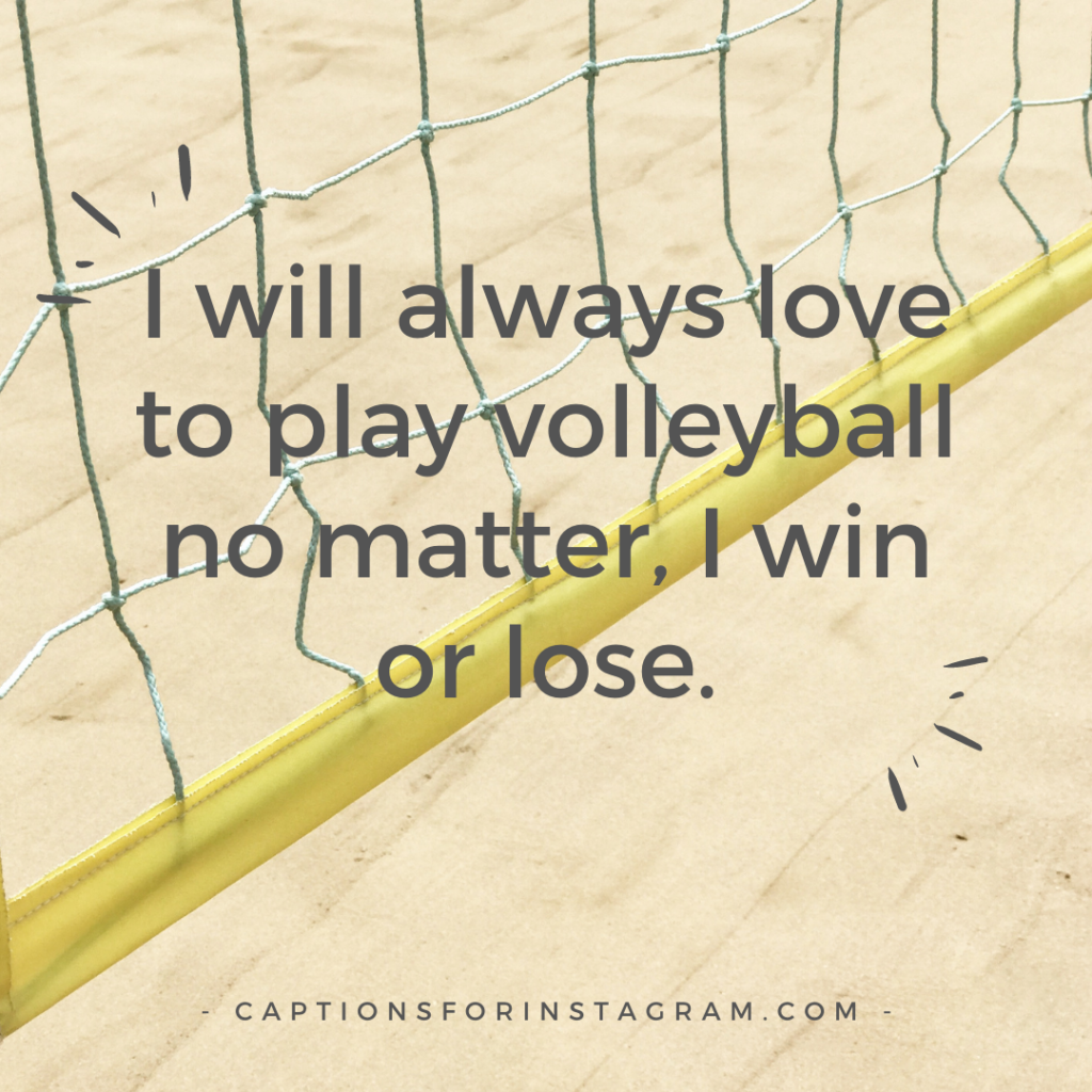 I will always love to play volleyball no matter, I win or lose.