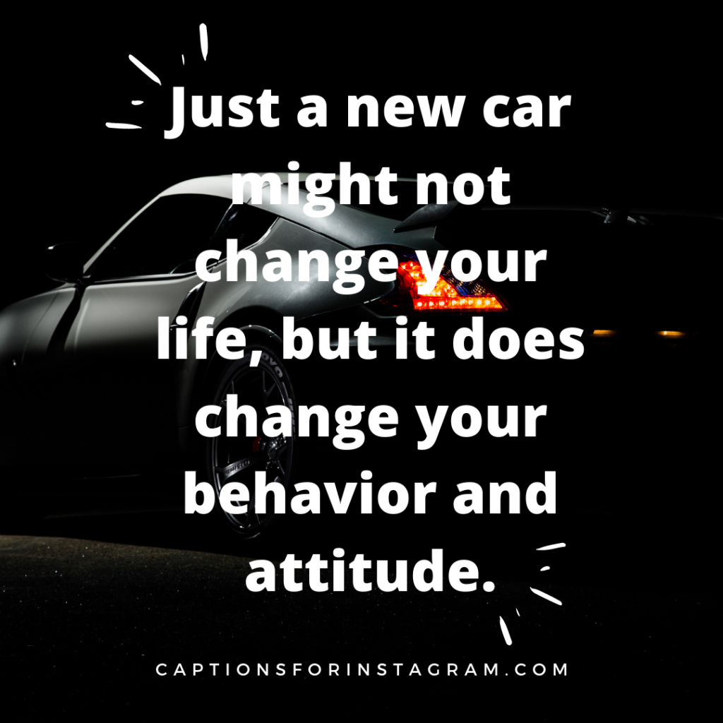 Just a new car might not change your life, but it does change your behavior and attitude.