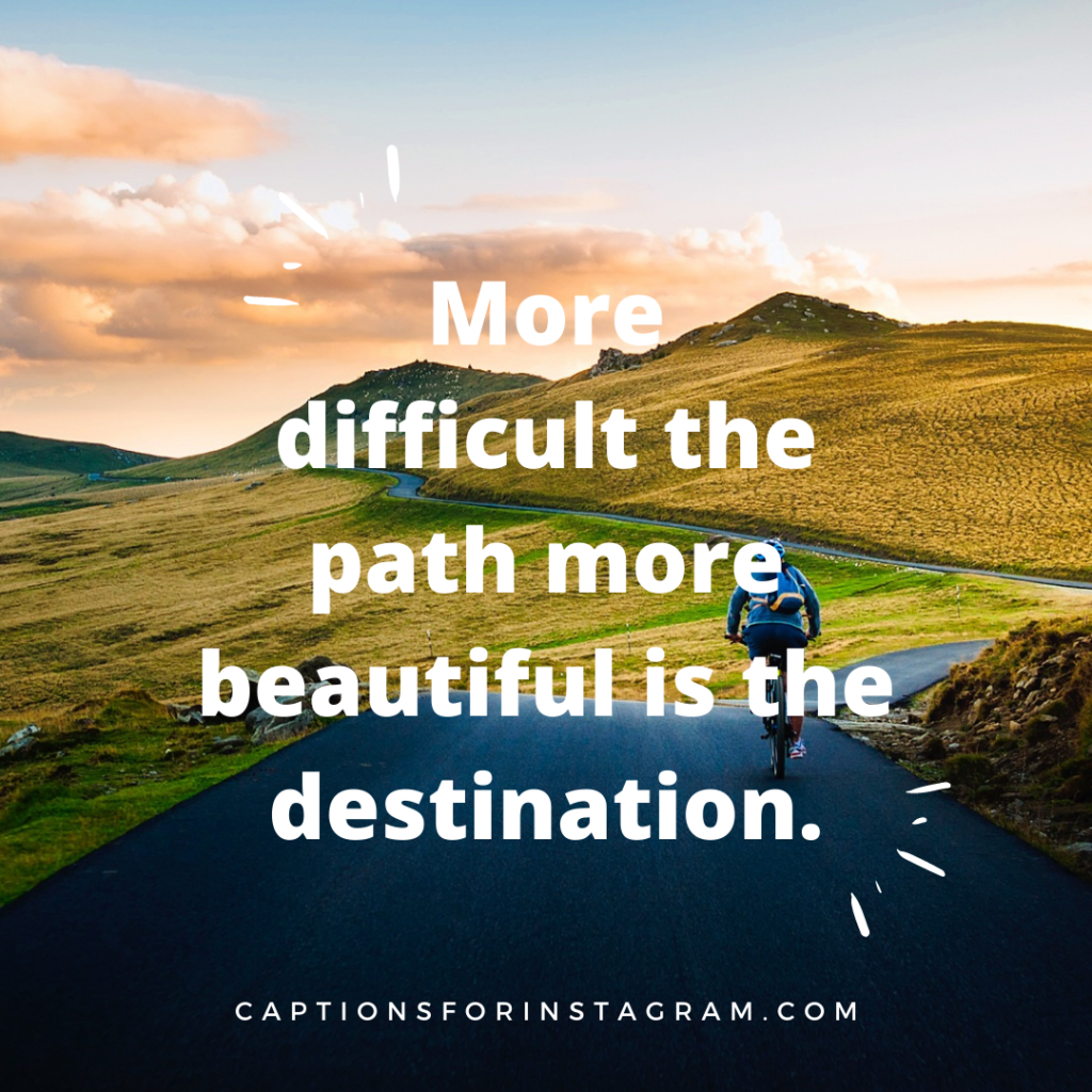 More difficult the path more beautiful is the destination.