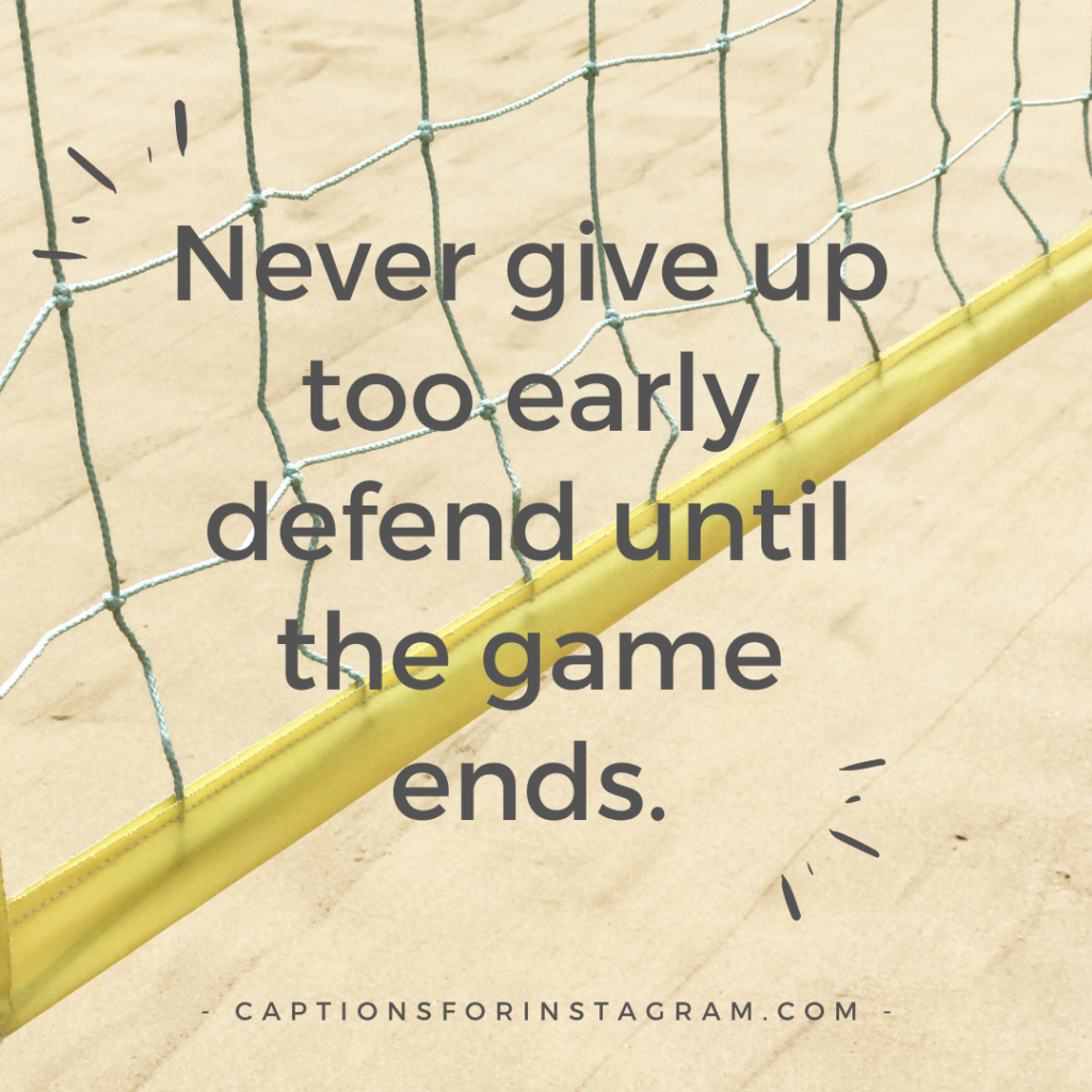 Never give up too early defend until the game ends.