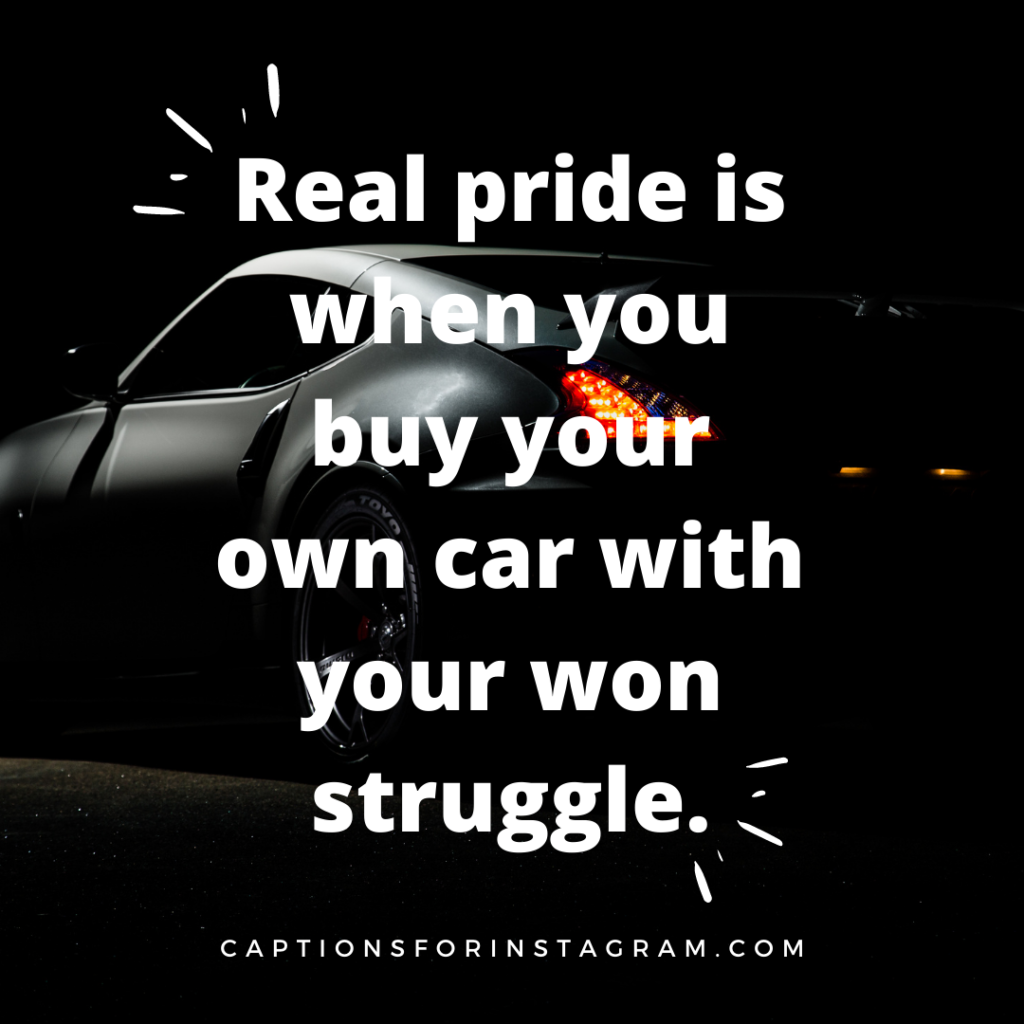 Real pride is when you buy your own car with your won struggle.