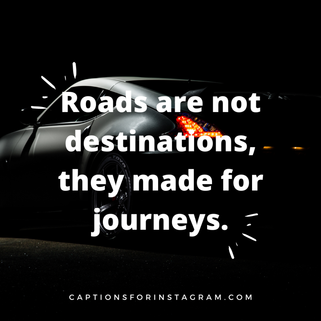 Roads are not destinations, they made for journeys.
