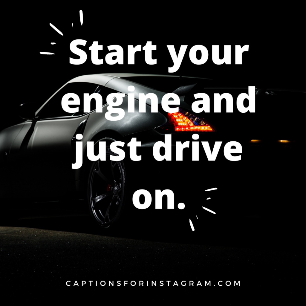 Start your engine and just drive on.