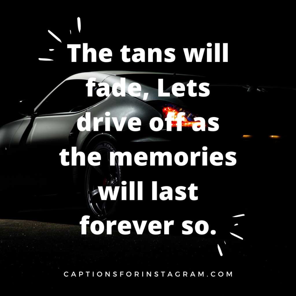 The tans will fade, Lets drive off as the memories will last forever so.