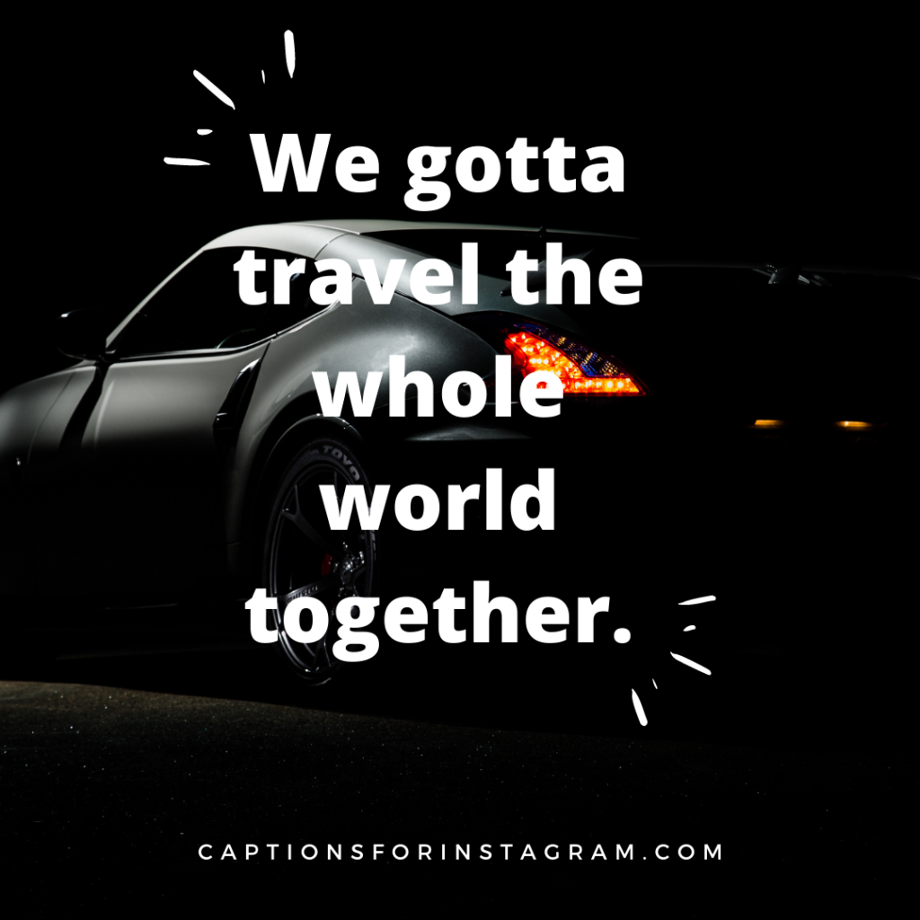 We gotta travel the whole world together.