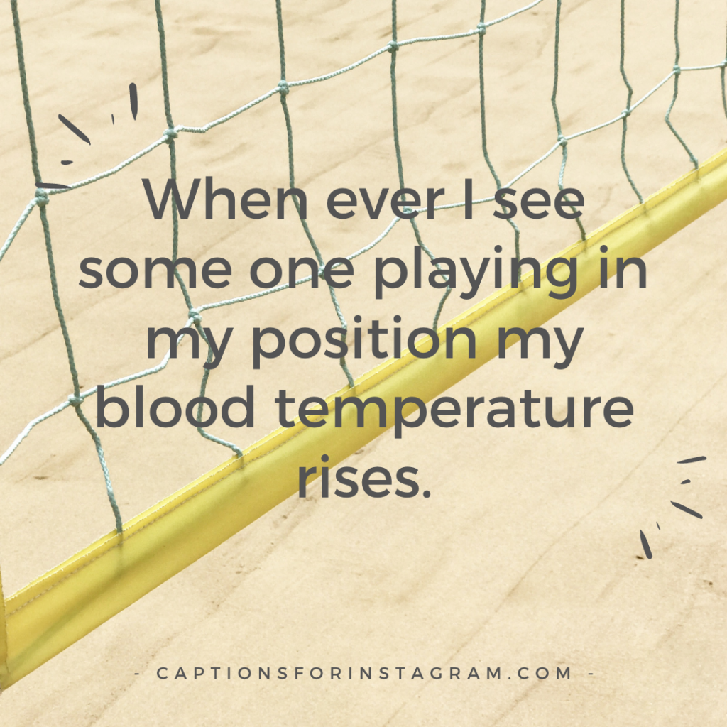 When ever I see some one playing in my position my blood temperature rises.