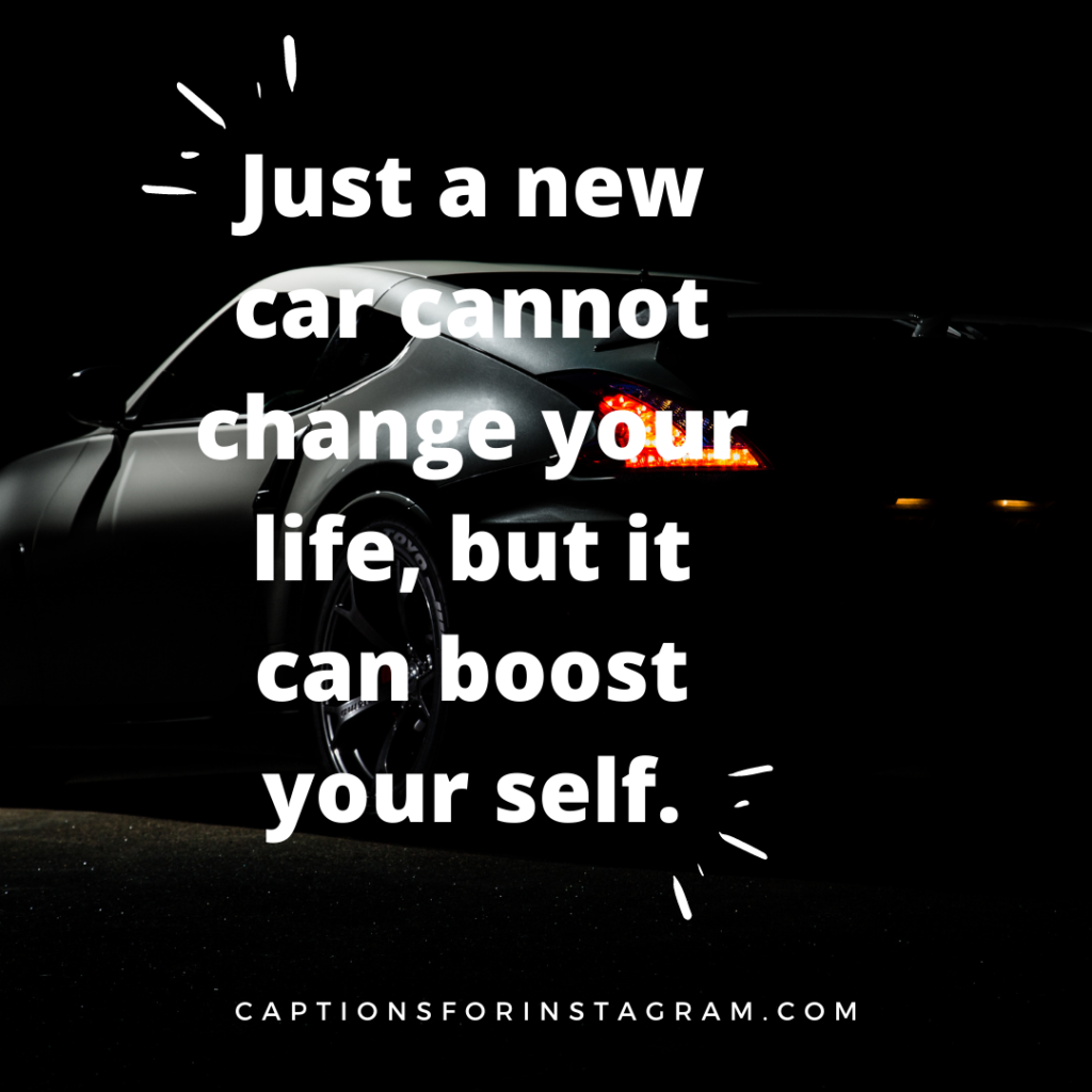 just a new car cannot change your life, but it can boost your self.