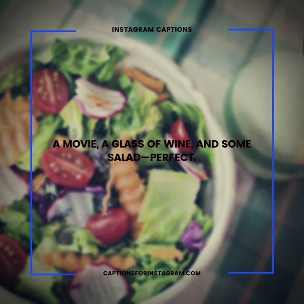 A  movie, a glass of wine, and some salad—perfect. -  Salad Captions For Your Next Instagram Pics