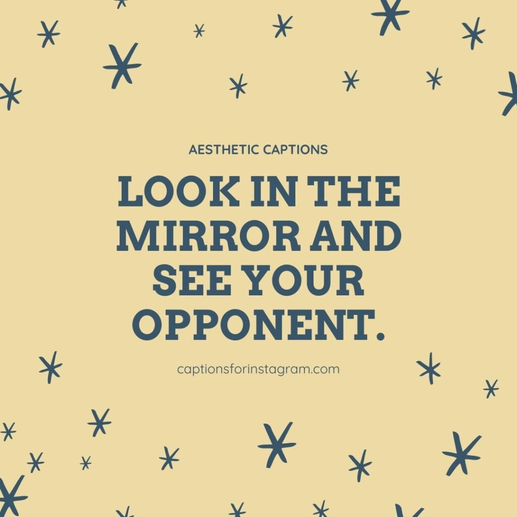 Look in the mirror and see your opponent. - Aesthetic Captions for Girls
