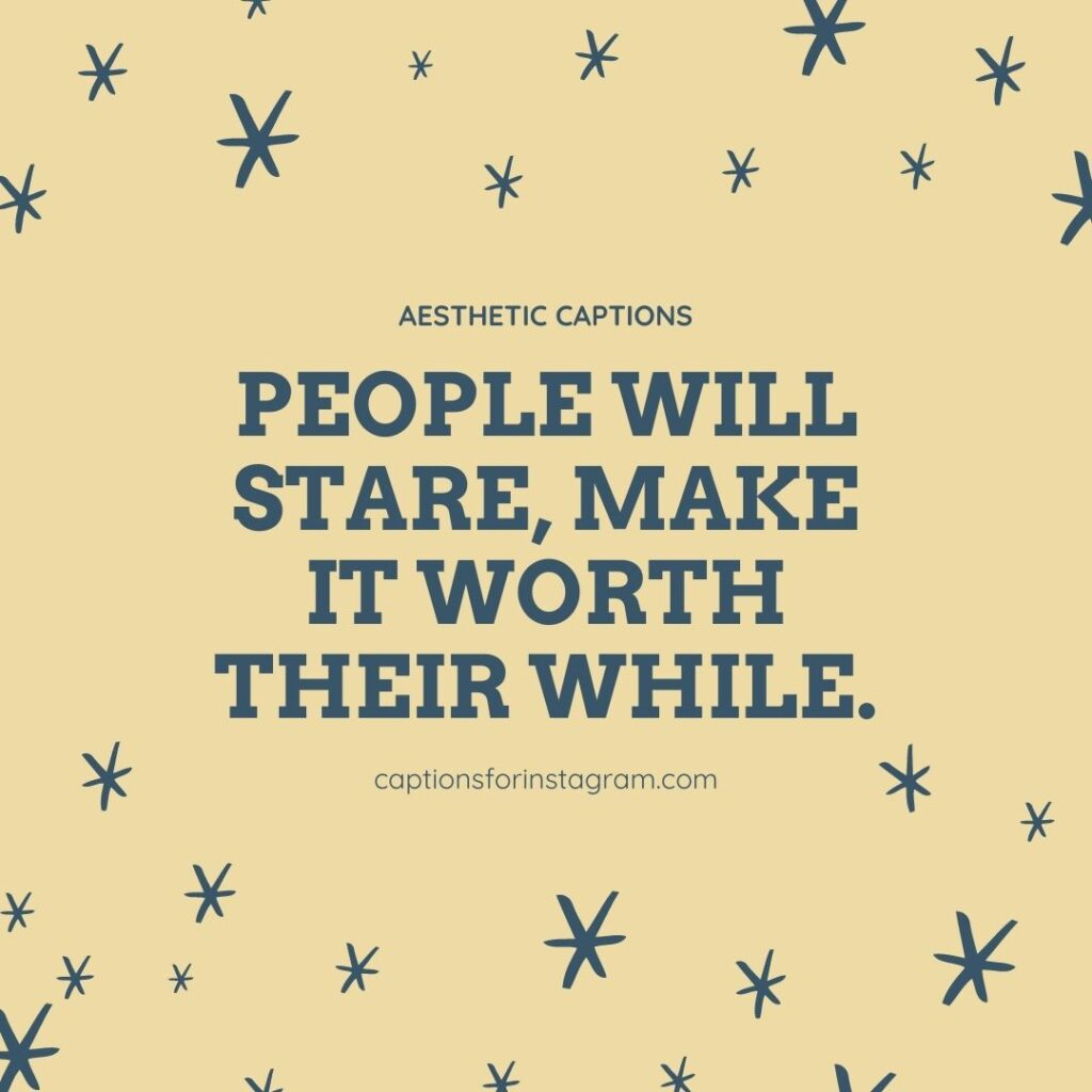 People will stare, make it worth their while. - Aesthetic Captions For Boys