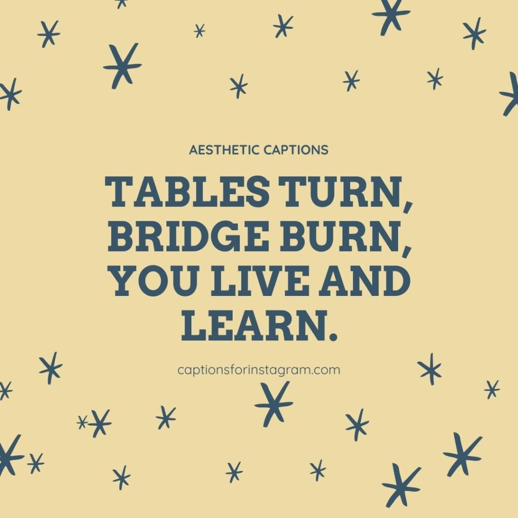 Tables turn, bridge burn, you live and learn. - Aesthetic captions for Instagram